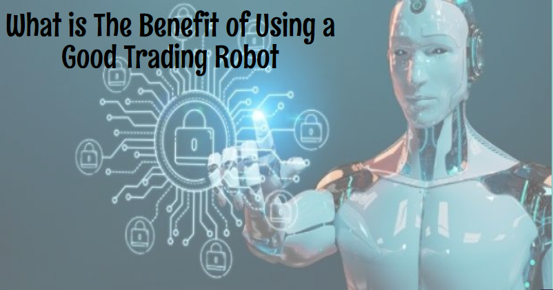 What is The Benefit of Using a Good Trading Robot