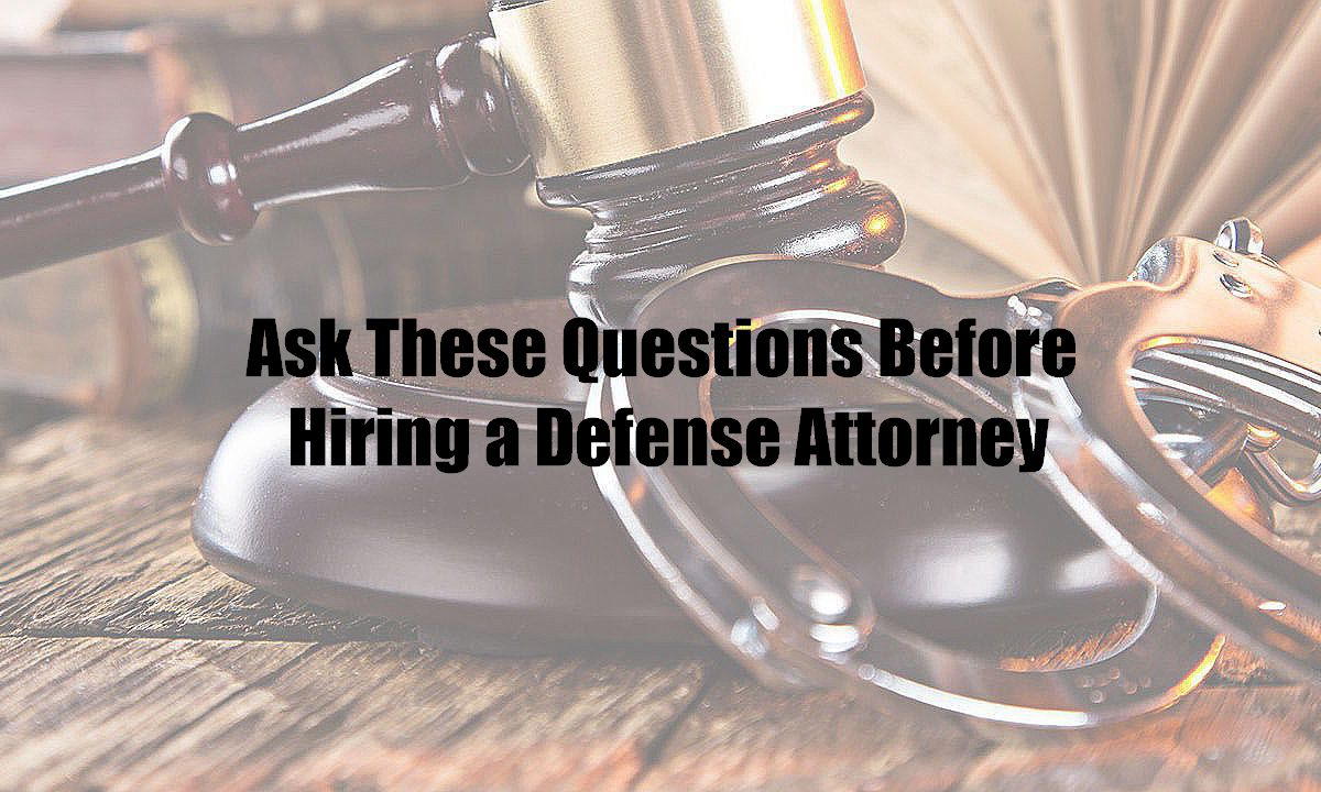 Ask These Questions Before Hiring a Defense Attorney