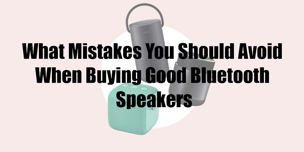 What Mistakes You Should Avoid When Buying Good Bluetooth Speakers