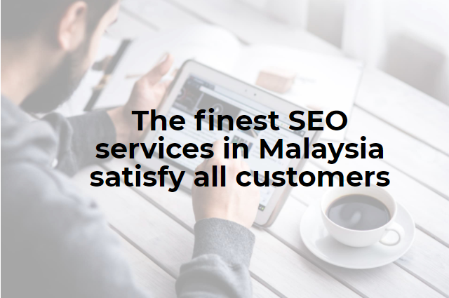 The finest SEO services in Malaysia satisfy all customers